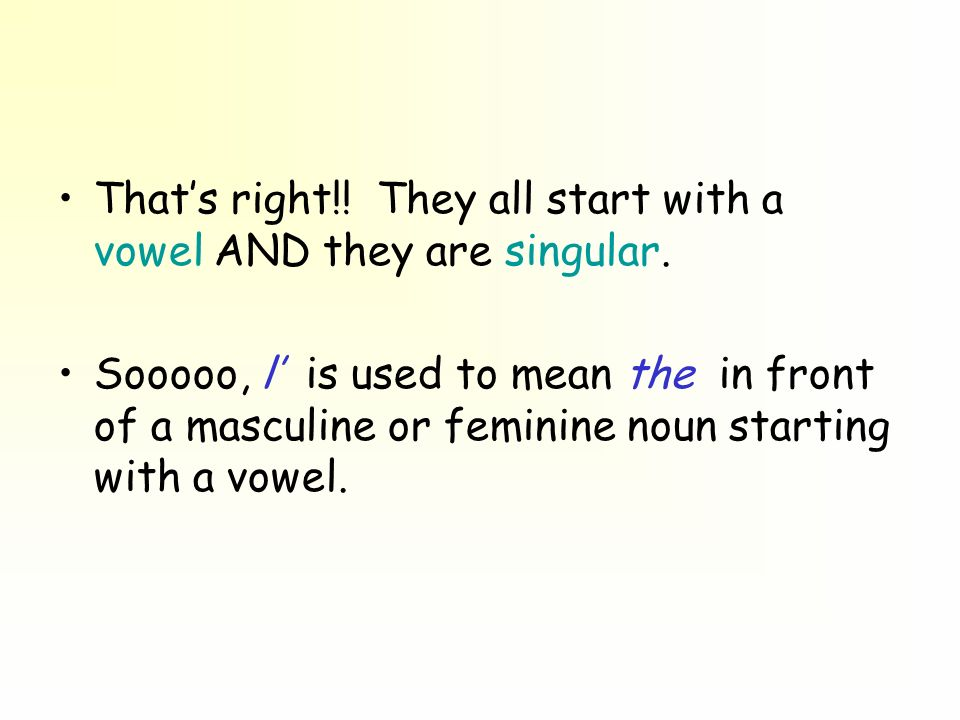That's right!! They all start with a vowel AND they are singular.