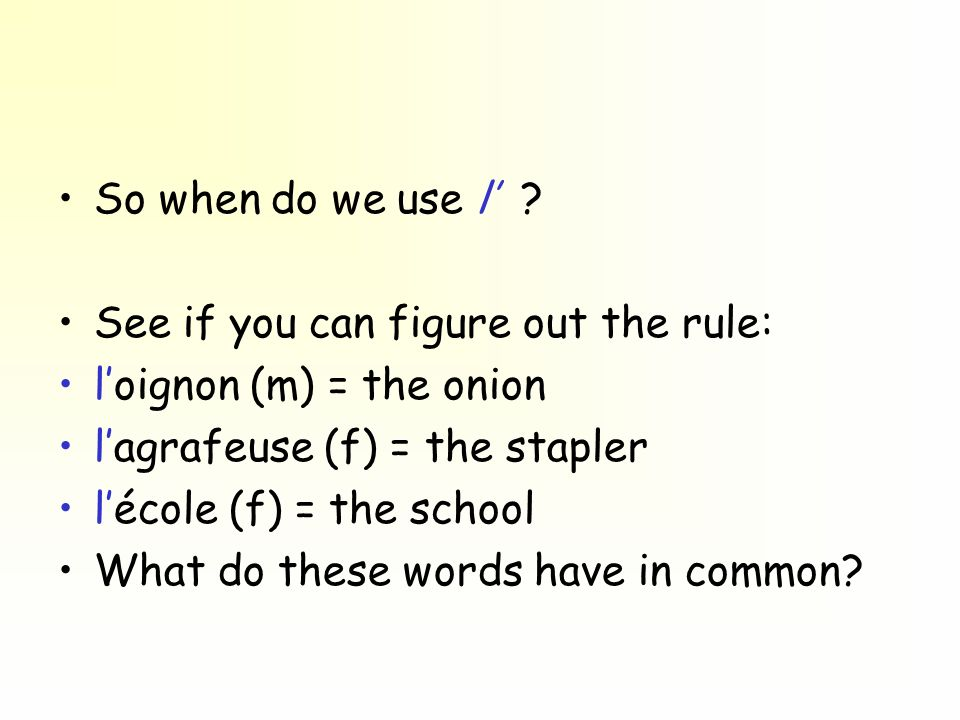 So when do we use l' See if you can figure out the rule: l'oignon (m) = the onion. l'agrafeuse (f) = the stapler.