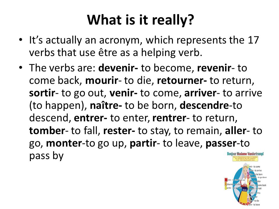 What is it really It's actually an acronym, which represents the 17 verbs that use être as a helping verb.