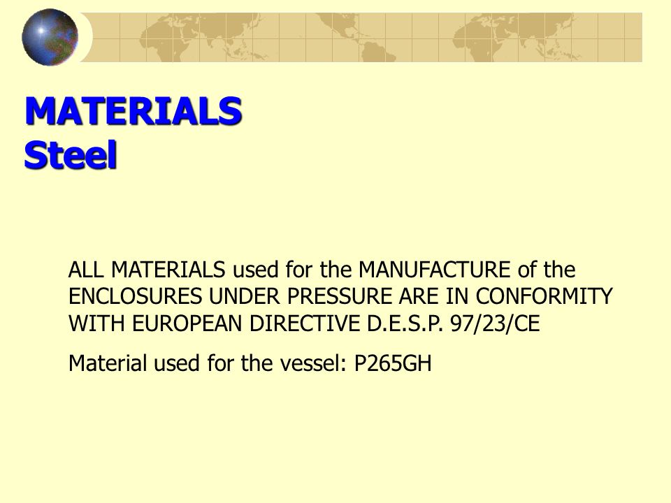 MATERIALS Steel ALL MATERIALS used for the MANUFACTURE of the ENCLOSURES UNDER PRESSURE ARE IN CONFORMITY WITH EUROPEAN DIRECTIVE D.E.S.P. 97/23/CE.