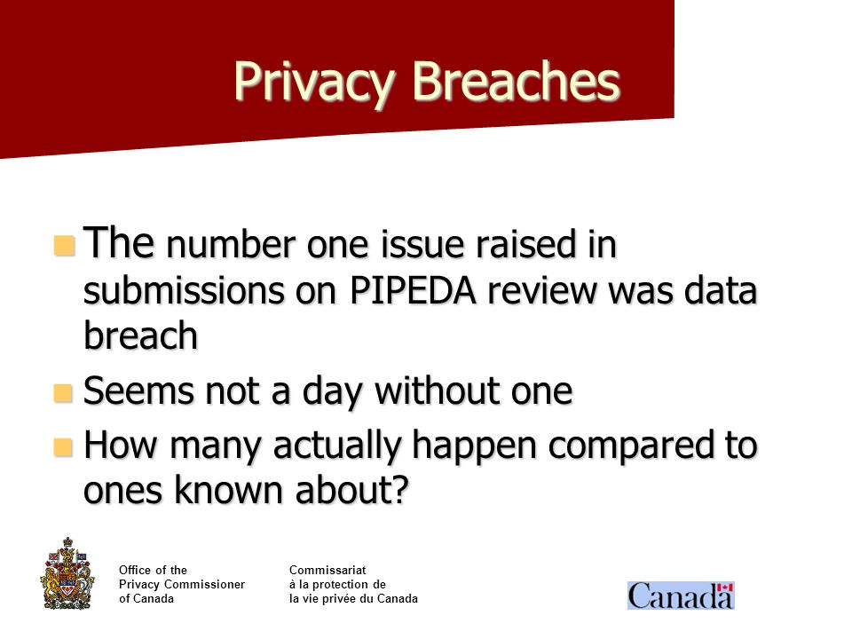 Privacy Breaches The number one issue raised in submissions on PIPEDA review was data breach. Seems not a day without one.