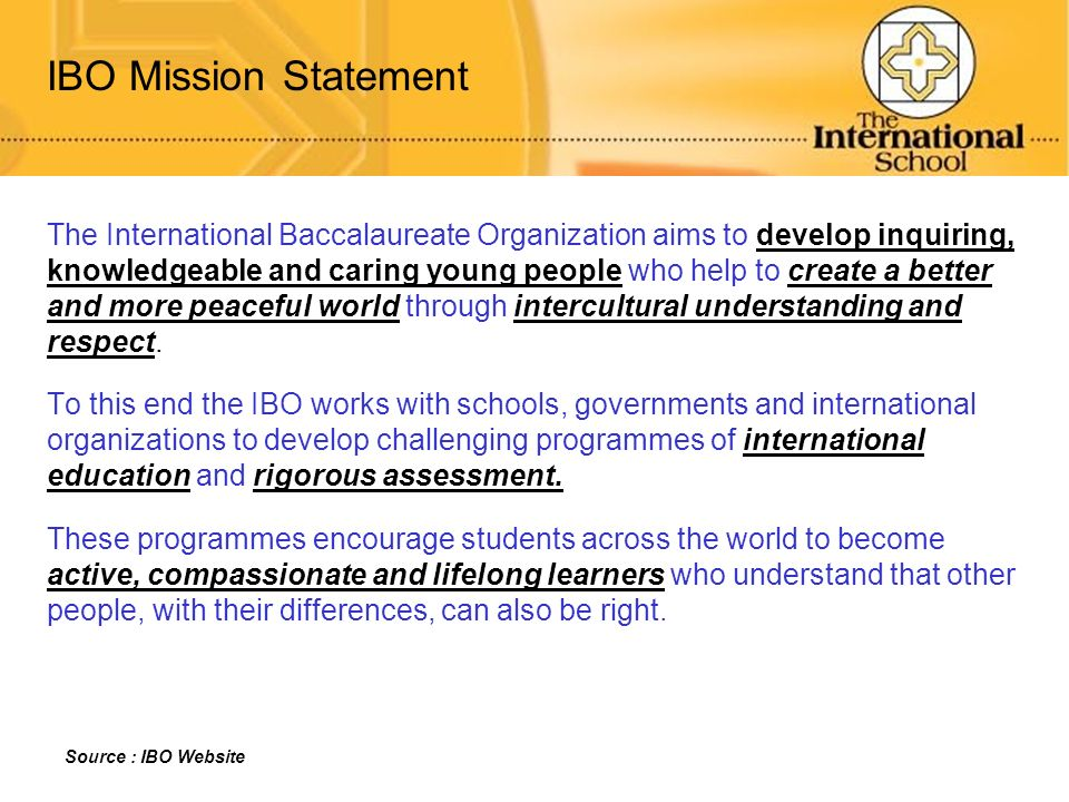IBO Mission Statement The International Baccalaureate Organization aims to develop inquiring,