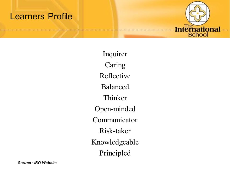 Learners Profile Inquirer Caring Reflective Balanced Thinker Open-minded Communicator Risk-taker Knowledgeable Principled