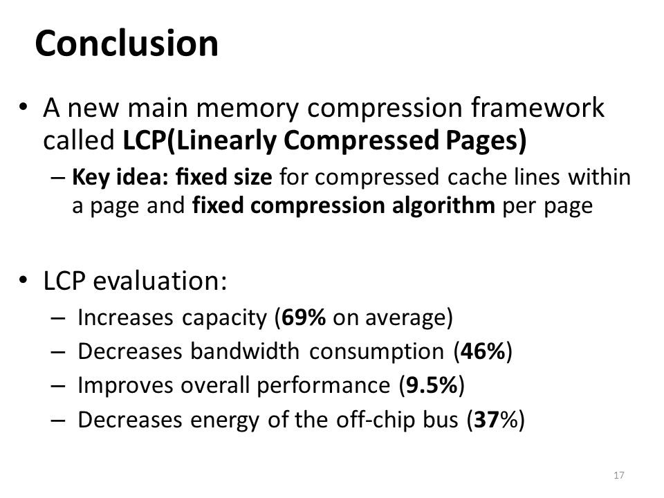 Conclusion A new main memory compression framework called LCP(Linearly Compressed Pages)