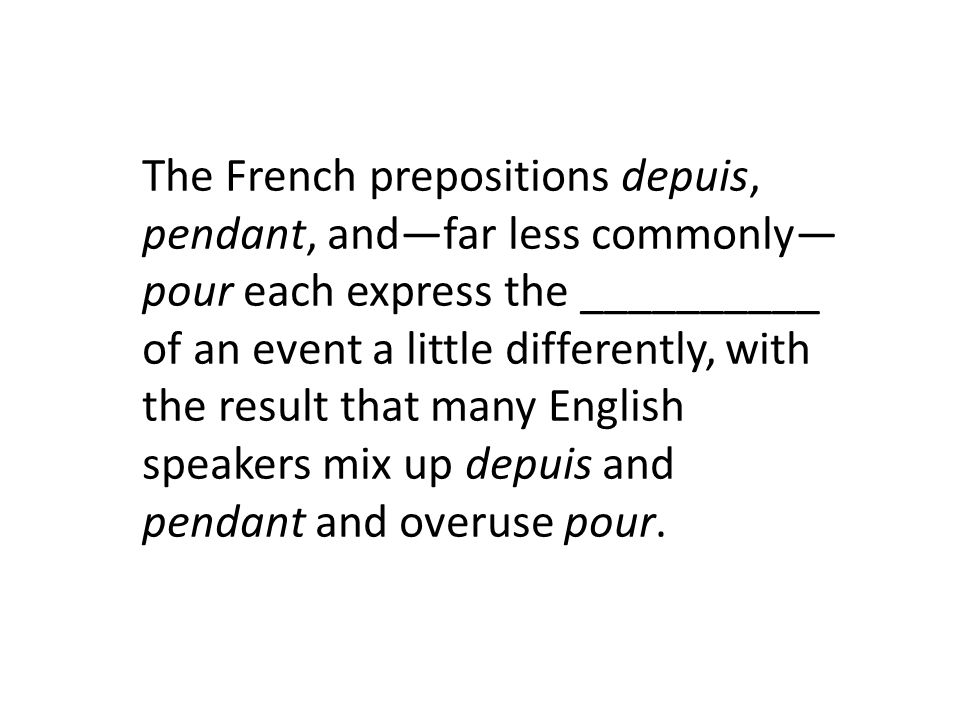 The French prepositions depuis, pendant, and—far less commonly—pour each express the __________ of an event a little differently, with the result that many English speakers mix up depuis and pendant and overuse pour.