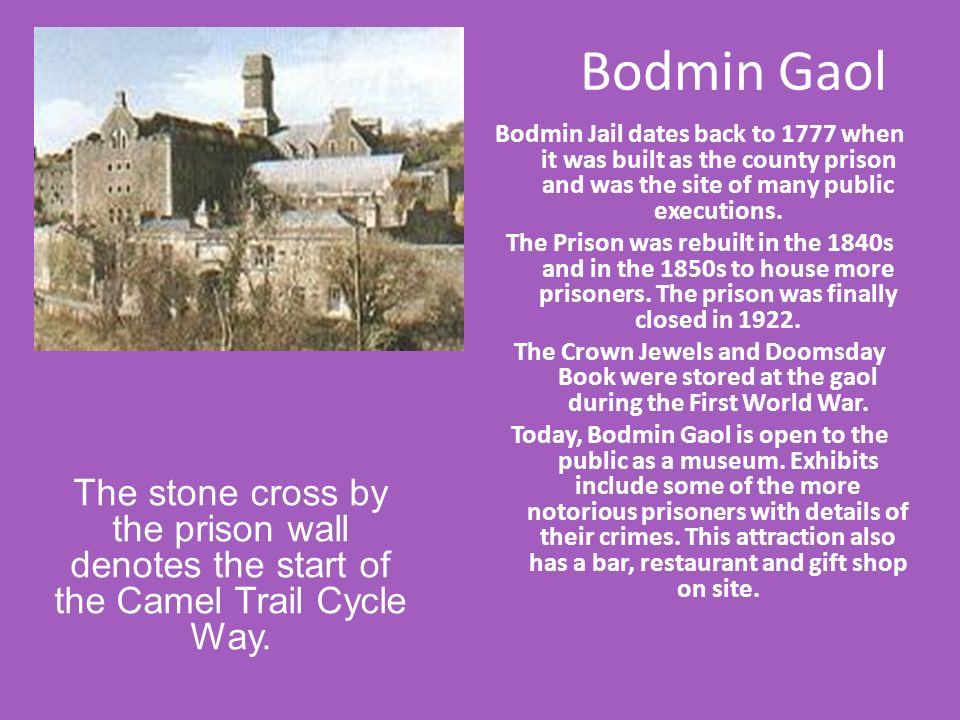 Bodmin Gaol Bodmin Jail dates back to 1777 when it was built as the county prison and was the site of many public executions.