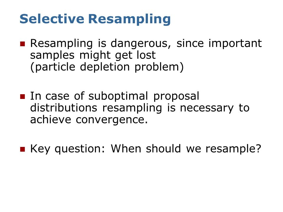 Selective Resampling Resampling is dangerous, since important samples might get lost (particle depletion problem)