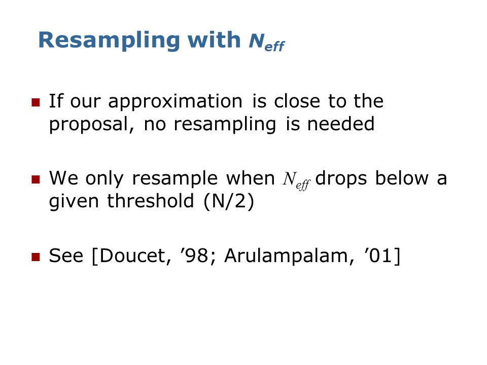 Resampling with Neff If our approximation is close to the proposal, no resampling is needed.