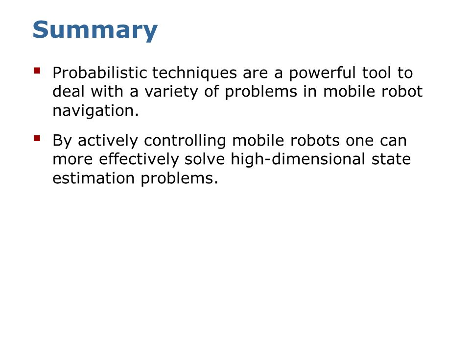 Summary Probabilistic techniques are a powerful tool to deal with a variety of problems in mobile robot navigation.