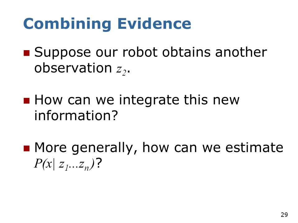Combining Evidence Suppose our robot obtains another observation z2.