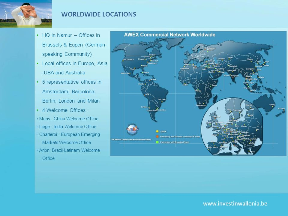 WORLDWIDE LOCATIONS HQ in Namur – Offices in Brussels & Eupen (German-speaking Community) Local offices in Europe, Asia ,USA and Australia.