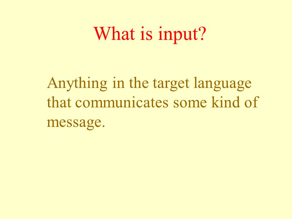 What is input Anything in the target language that communicates some kind of message. In the context of language acquisition, input refers to …..