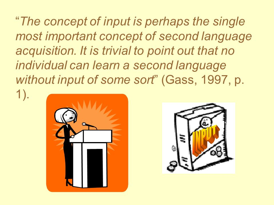 The concept of input is perhaps the single most important concept of second language acquisition. It is trivial to point out that no individual can learn a second language without input of some sort (Gass, 1997, p. 1).