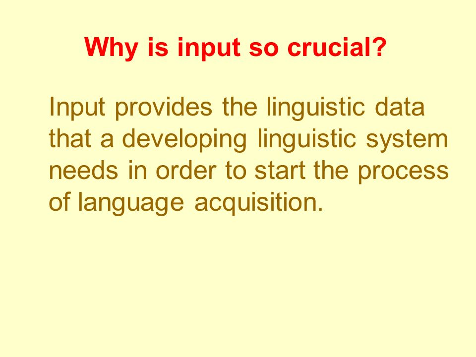 Why is input so crucial
