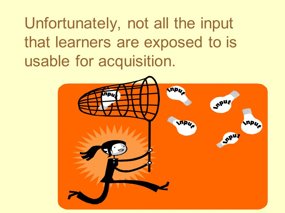 Unfortunately, not all the input that learners are exposed to is usable for acquisition.