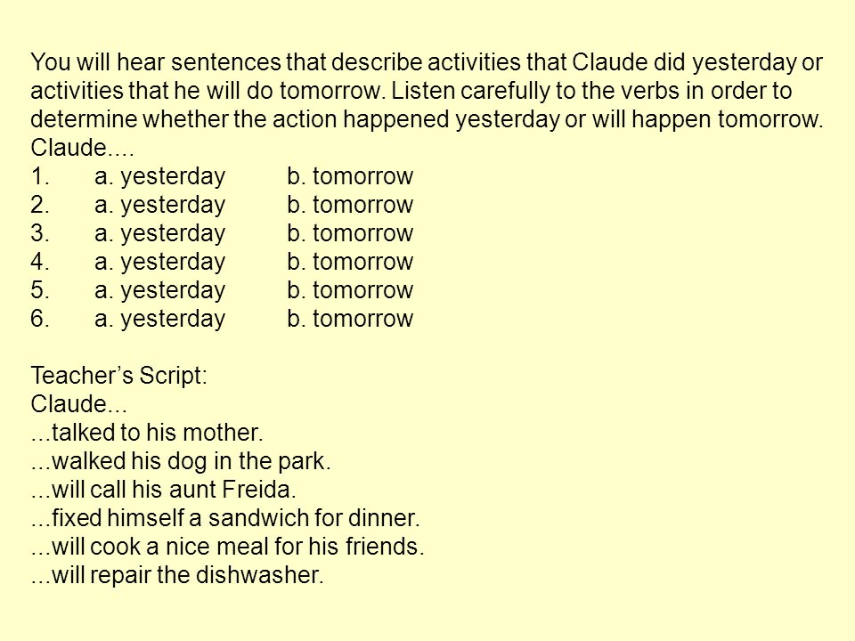 You will hear sentences that describe activities that Claude did yesterday or activities that he will do tomorrow. Listen carefully to the verbs in order to determine whether the action happened yesterday or will happen tomorrow.