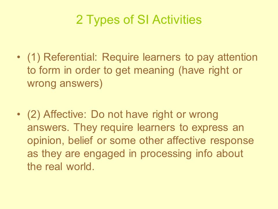 2 Types of SI Activities (1) Referential: Require learners to pay attention to form in order to get meaning (have right or wrong answers)