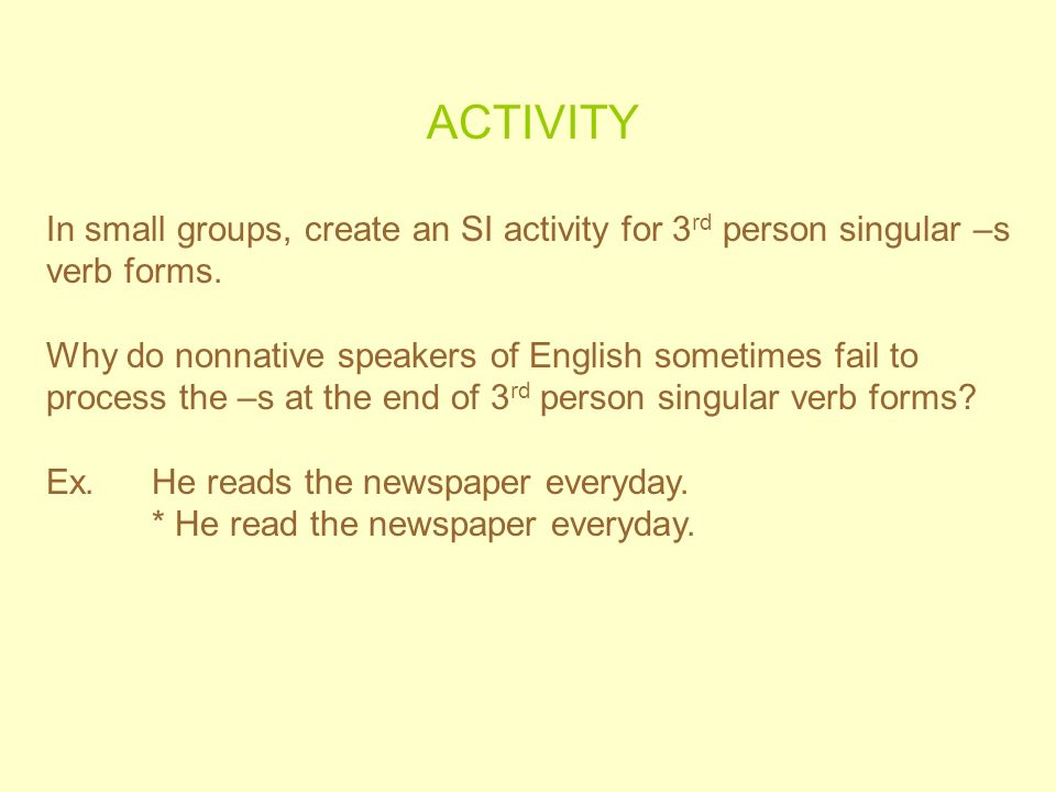 ACTIVITY In small groups, create an SI activity for 3rd person singular –s verb forms.