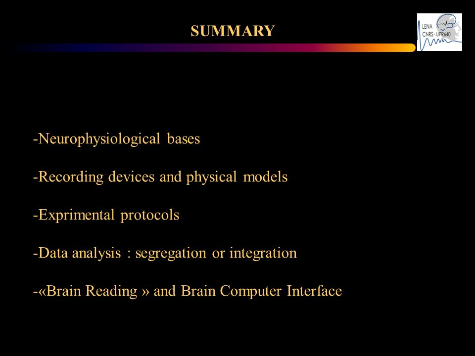 SUMMARY Neurophysiological bases. Recording devices and physical models. Exprimental protocols. Data analysis : segregation or integration.