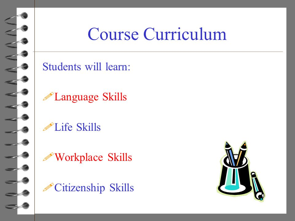Course Curriculum Students will learn: Language Skills Life Skills