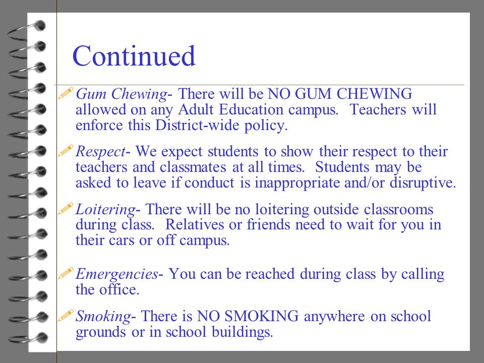 Continued Gum Chewing- There will be NO GUM CHEWING allowed on any Adult Education campus. Teachers will enforce this District-wide policy.