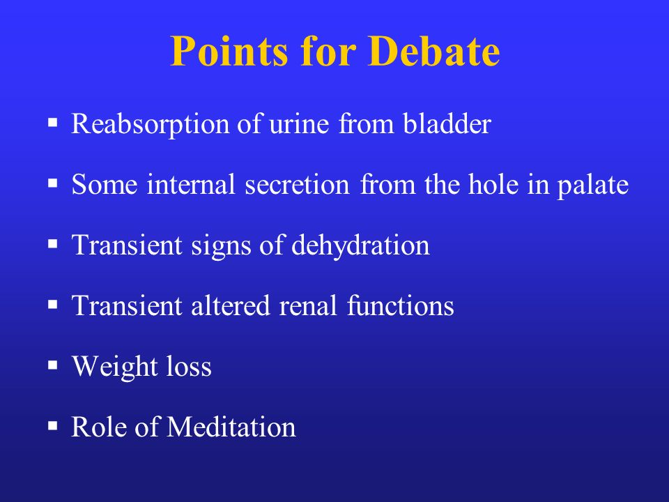 Points for Debate Reabsorption of urine from bladder