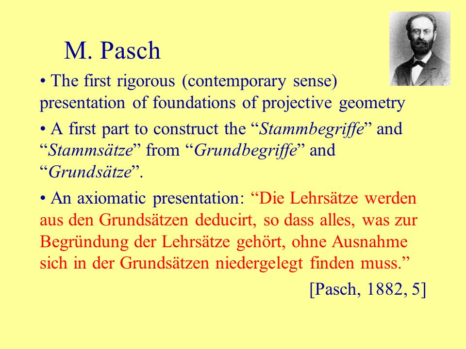 M. Pasch The first rigorous (contemporary sense) presentation of foundations of projective geometry.