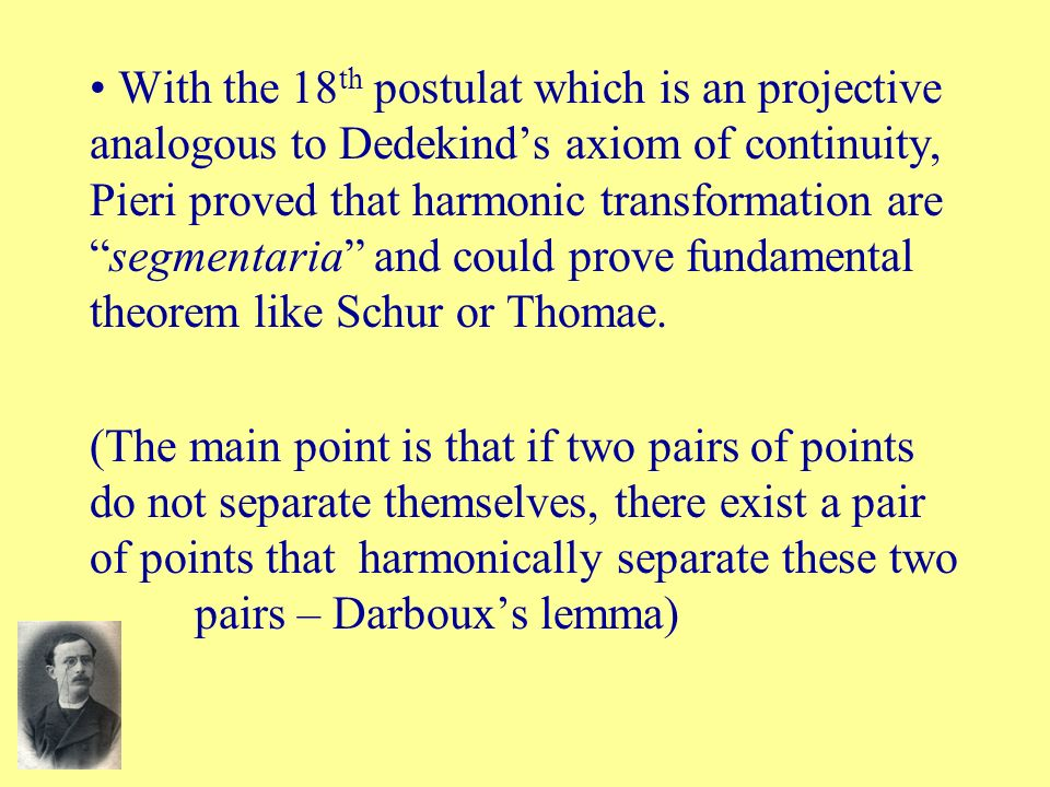With the 18th postulat which is an projective analogous to Dedekind's axiom of continuity, Pieri proved that harmonic transformation are segmentaria and could prove fundamental theorem like Schur or Thomae.