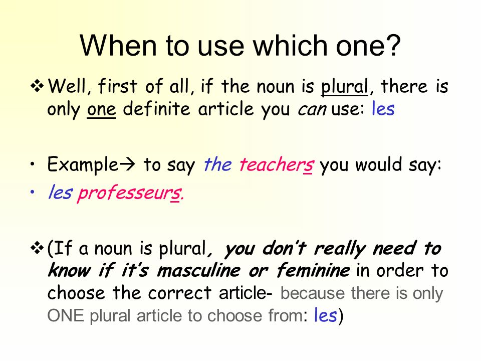 When to use which one Well, first of all, if the noun is plural, there is only one definite article you can use: les.