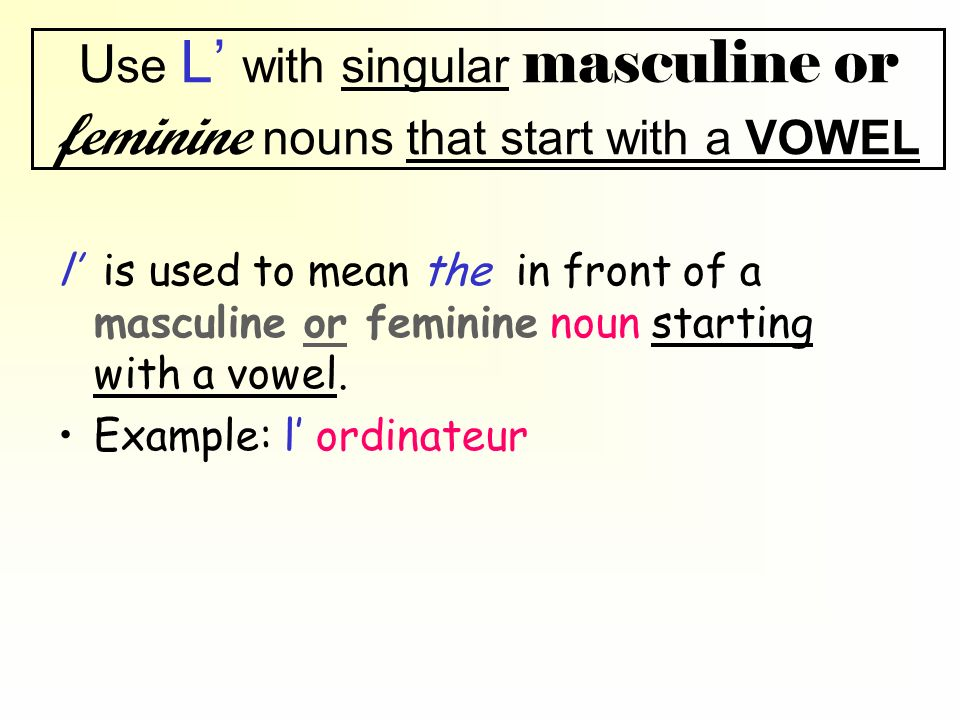 Use L' with singular masculine or feminine nouns that start with a VOWEL