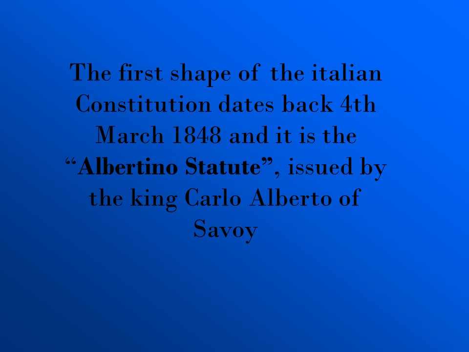 The first shape of the italian Constitution dates back 4th March 1848 and it is the Albertino Statute , issued by the king Carlo Alberto of Savoy
