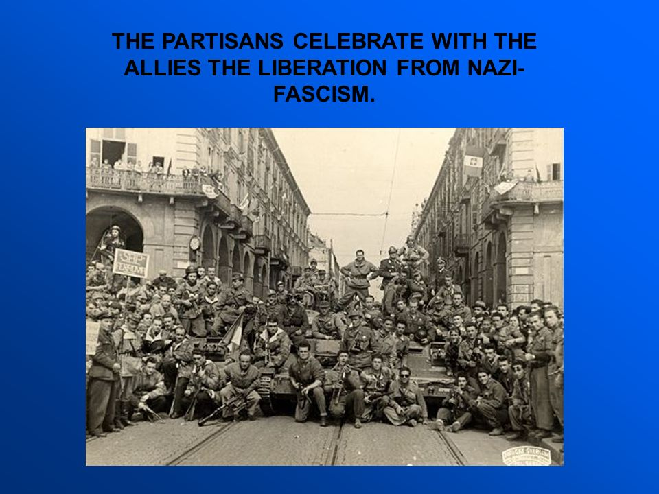 THE PARTISANS CELEBRATE WITH THE ALLIES THE LIBERATION FROM NAZI-FASCISM.