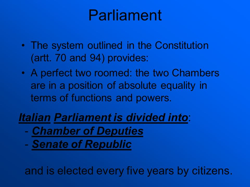 Parliament The system outlined in the Constitution (artt. 70 and 94) provides: