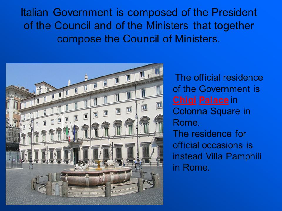 Italian Government is composed of the President of the Council and of the Ministers that together compose the Council of Ministers.