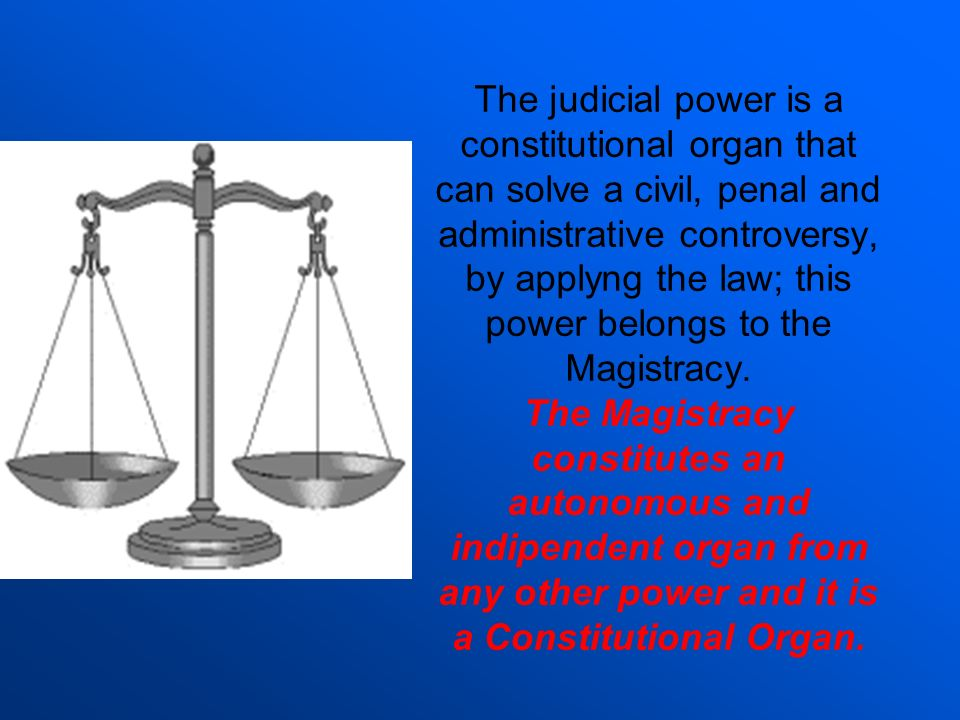 The judicial power is a constitutional organ that can solve a civil, penal and administrative controversy, by applyng the law; this power belongs to the Magistracy.