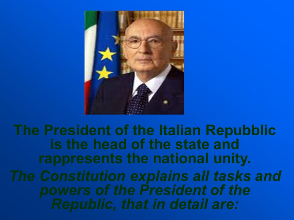 The President of the Italian Repubblic is the head of the state and rappresents the national unity.