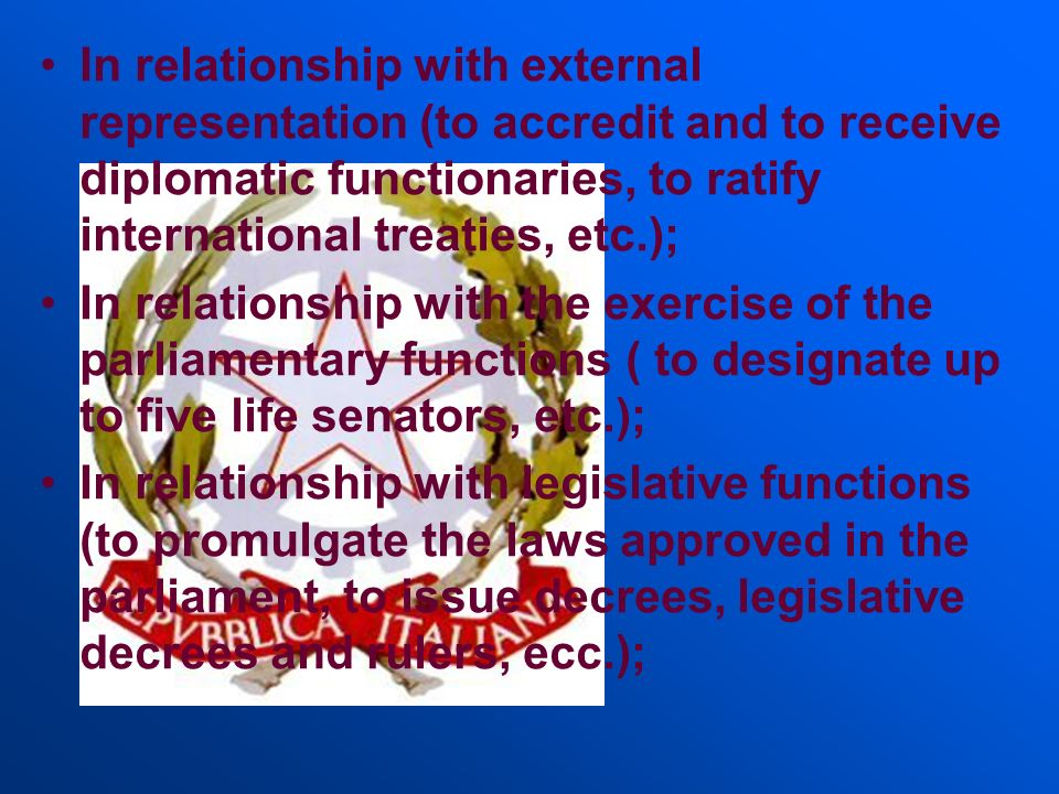 In relationship with external representation (to accredit and to receive diplomatic functionaries, to ratify international treaties, etc.);
