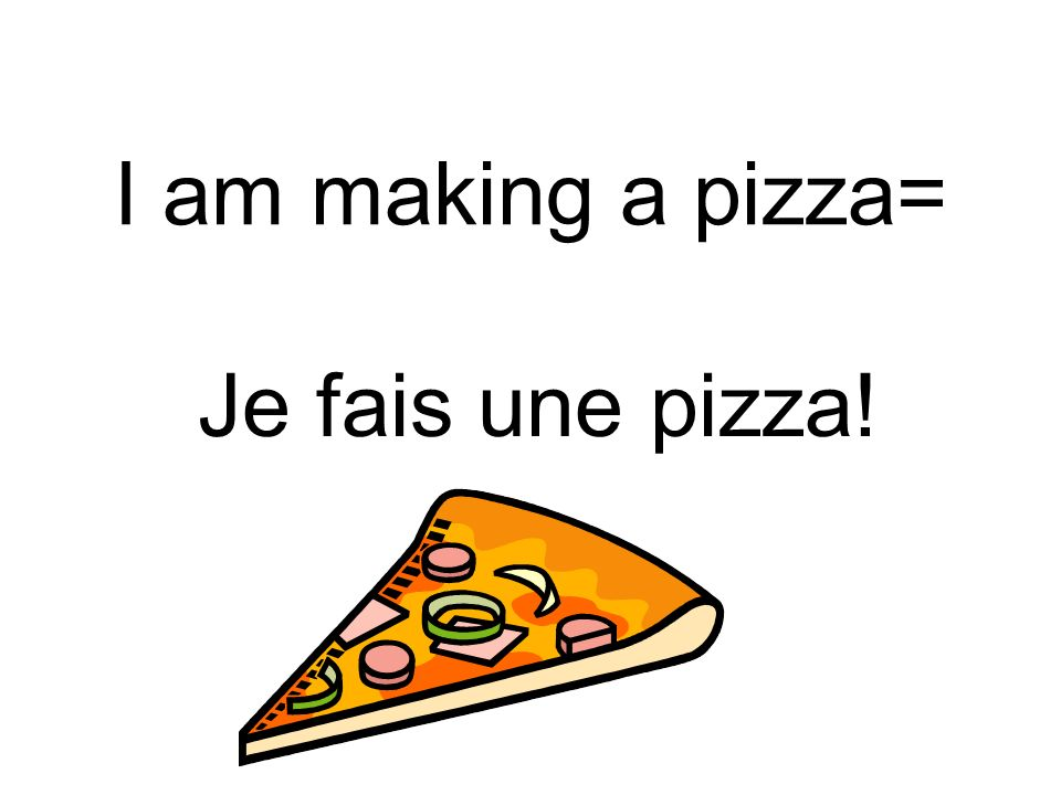 I am making a pizza= Je fais une pizza!
