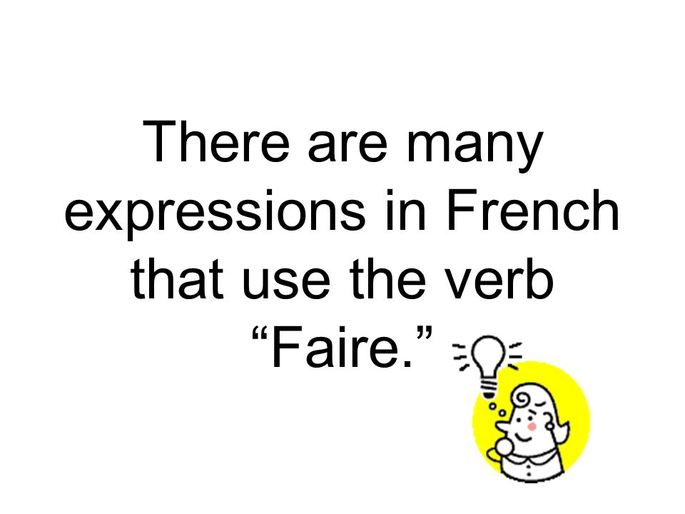There are many expressions in French that use the verb Faire.