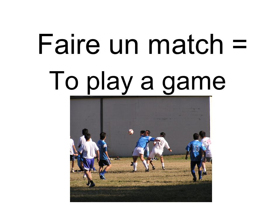 Faire un match = To play a game
