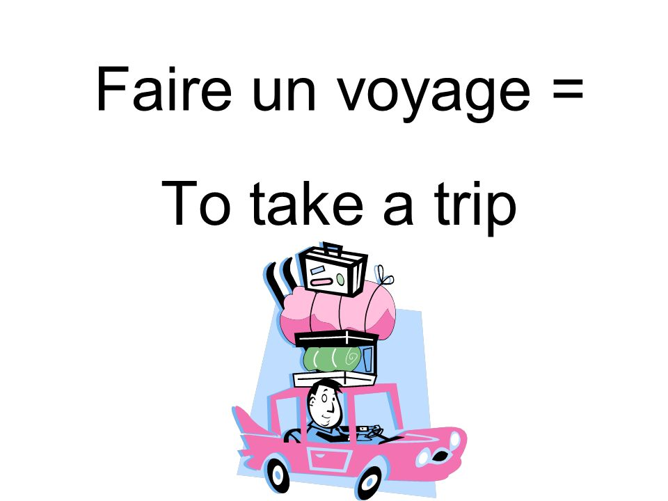 Faire un voyage = To take a trip
