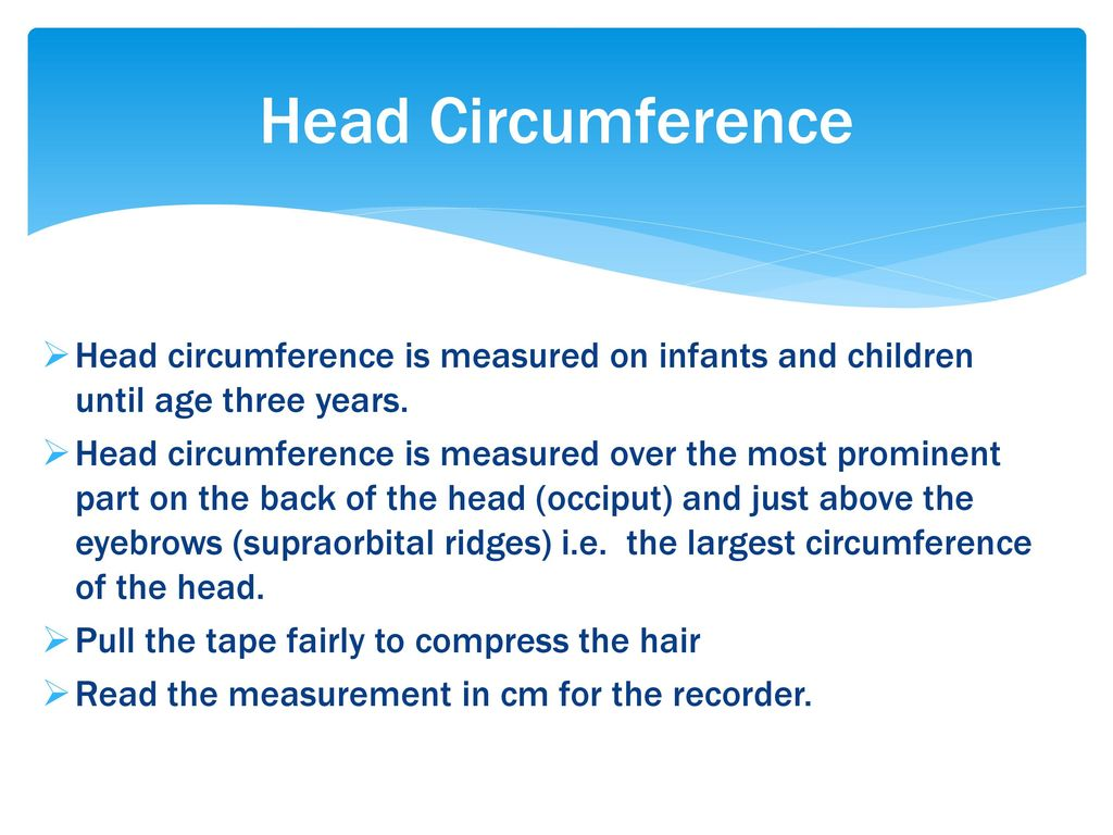 Head Circumference Head circumference is measured on infants and children until age three years.