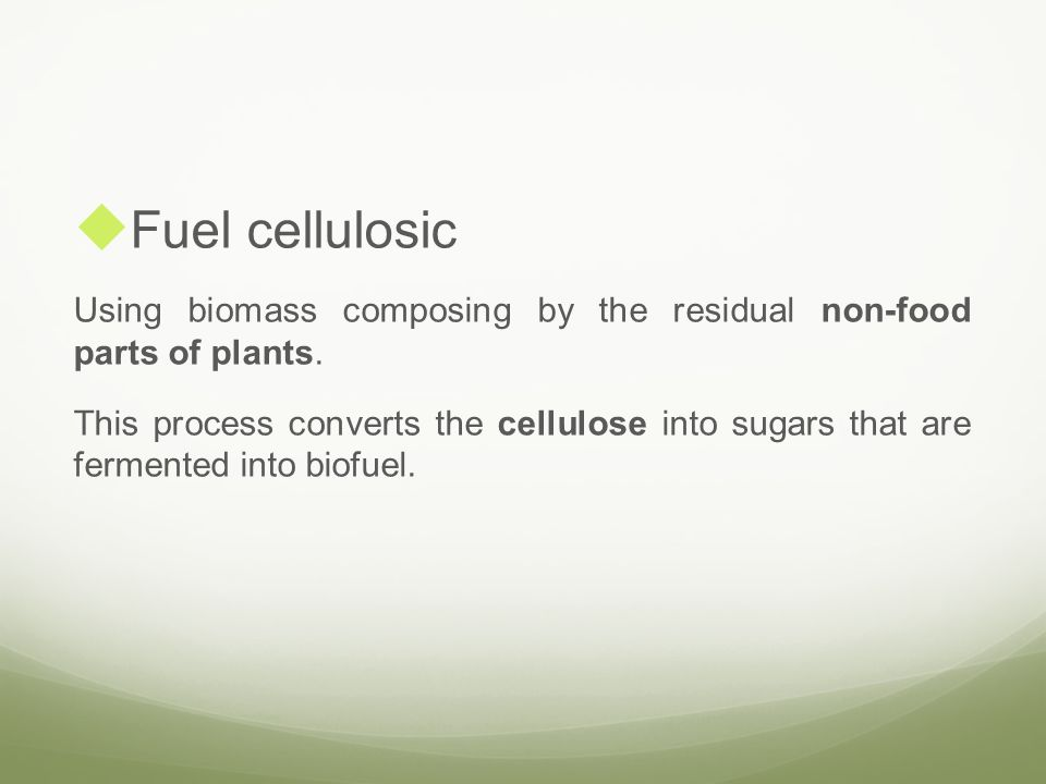 Fuel cellulosic Using biomass composing by the residual non-food parts of plants.