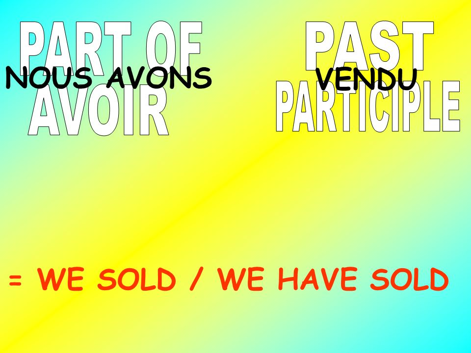 NOUS AVONS VENDU = WE SOLD / WE HAVE SOLD PART OF PAST PARTICIPLE