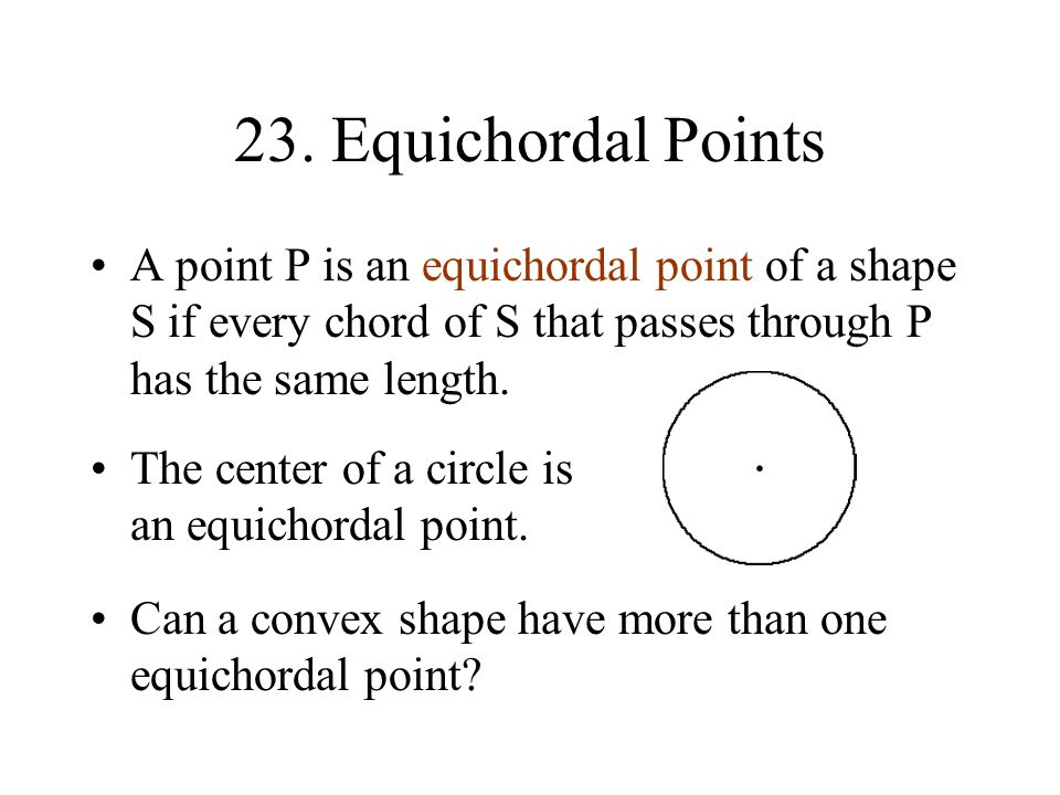 23. Equichordal Points A point P is an equichordal point of a shape S if every chord of S that passes through P has the same length.