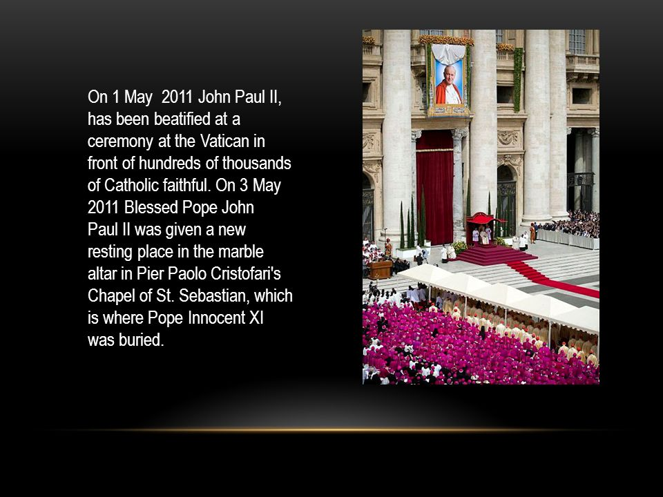 On 1 May 2011 John Paul II, has been beatified at a ceremony at the Vatican in front of hundreds of thousands of Catholic faithful.
