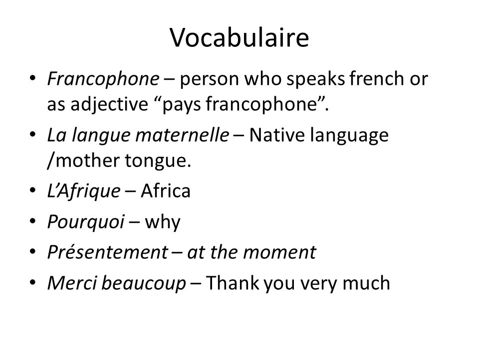 Vocabulaire Francophone – person who speaks french or as adjective pays francophone . La langue maternelle – Native language /mother tongue.