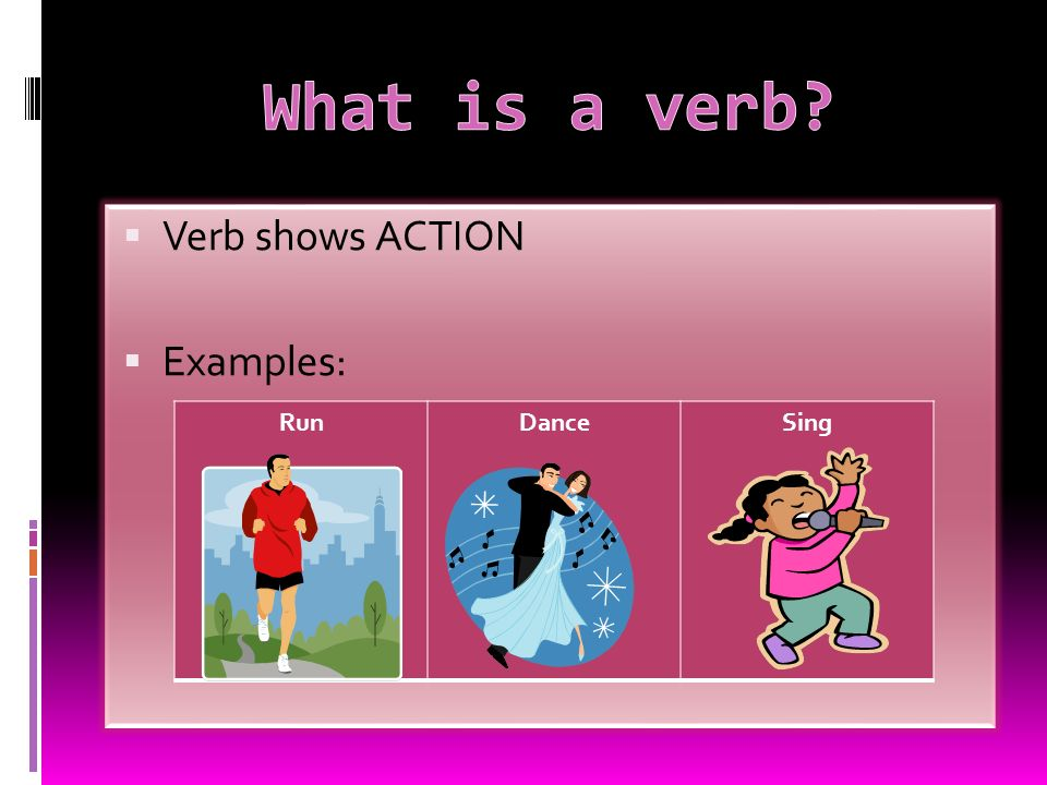 What is a verb Verb shows ACTION Examples: Run Dance Sing