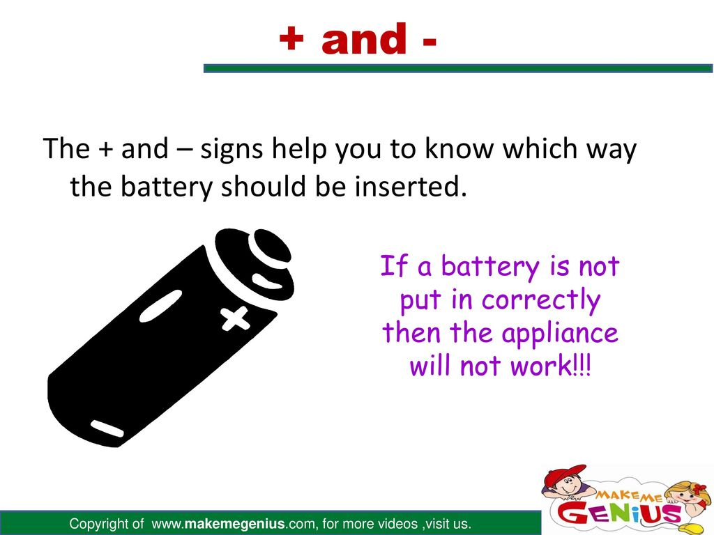 + and - The + and – signs help you to know which way the battery should be inserted.