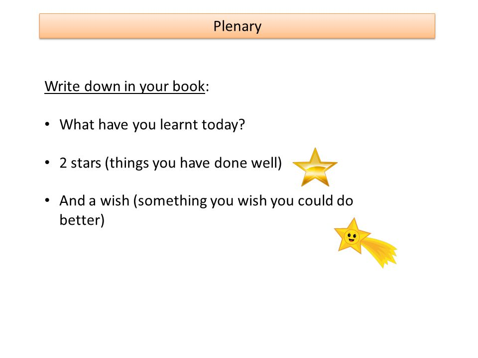 Plenary Write down in your book: What have you learnt today 2 stars (things you have done well)